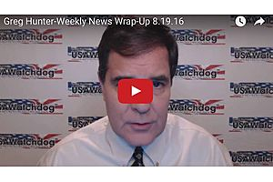 Greg Hunter-Weekly News Wrap-Up 8.19.16