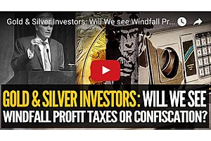 Gold & Silver Investors: Will We see Windfall Profit Taxes Or Confiscation?