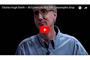 charles hugh smith: all fiat currencies will see disastrous drop